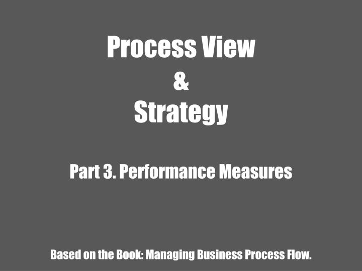 process view strategy part 3 performance measures based on the book managing business process flow n.