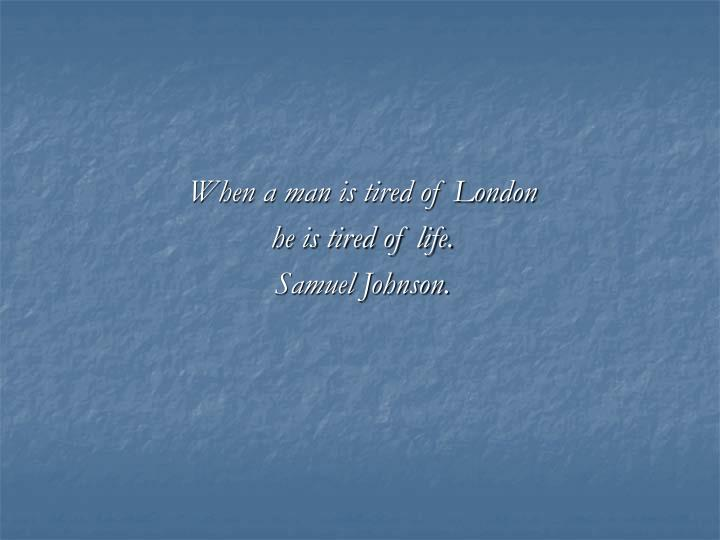 when a man is tired of london he is tired of life samuel johnson n.