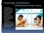 technology innovations centralized group focus