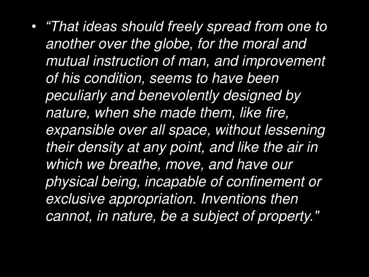 """""""That ideas should freely spread from one to another over the globe, for the moral and mutual instruction of man, and improvement of his condition, seems to have been peculiarly and benevolently designed by nature, when she made them, like fire, expansible over all space, without lessening their density at any point, and like the air in which we breathe, move, and have our physical being, incapable of confinement or exclusive appropriation. Inventions then cannot, in nature, be a subject of property."""""""