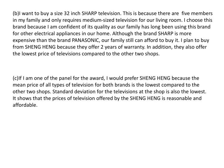 (b)I want to buy a size 32 inch SHARP television. This is because there are  five members in my family and only requires medium-sized television for our living room. I choose this brand because I am confident of its quality as our family has long been using thisbrand for other electrical appliances in our home. Although the brand SHARP is more expensive than the brand PANASONIC, our family still can afford to buy it. I plan to buy from SHENG HENG because they offer 2 years of warranty. In addition, they also offer the lowest price of televisions compared to the other two shops.