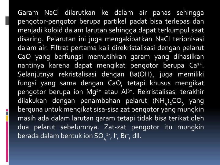 Garam NaCl dilarutkan ke dalam air panas sehingga pengotor-pengotor berupa partikel padat bisa terlepas dan menjadi koloid dalam larutan sehingga dapat terkumpul saat disaring. Pelarutan ini juga mengakibatkan NaCl terionisasi dalam air. Filtrat pertama kali direkristalisasi dengan pelarut CaO yang berfungsi memutihkan garam yang dihasilkan nantinya karena dapat mengikat pengotor berupa Ca