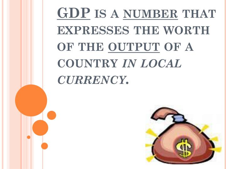 gdp is a number that expresses the worth of the output of a country in local currency n.