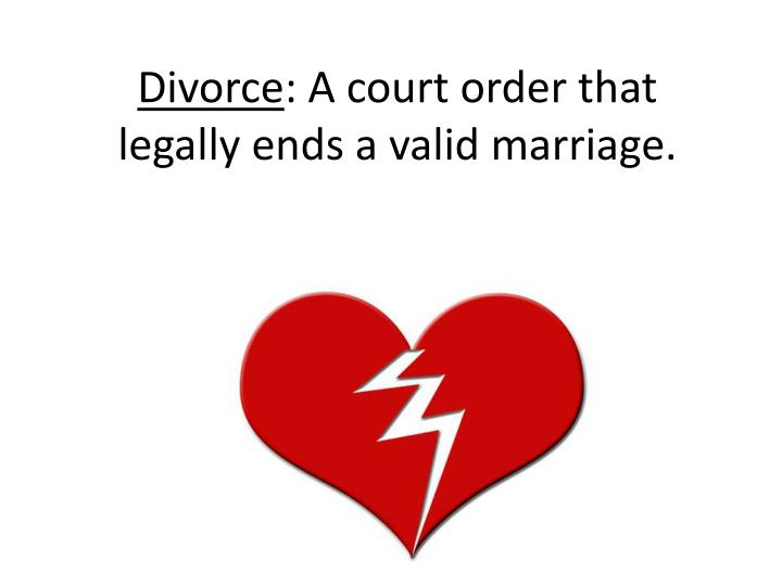 Divorce a court order that legally ends a valid marriage