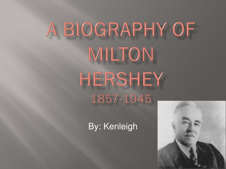 a biography of milton hershey Milton snavely hershey (september 13, 1857 – october 13, 1945) was an american confectioner, philanthropist, and the founder of the hershey's candy company hershey was born on september 13, 1857 in derry township, pennsylvania in 1887, hershey created the lancaster caramel company he created many kinds of caramels.