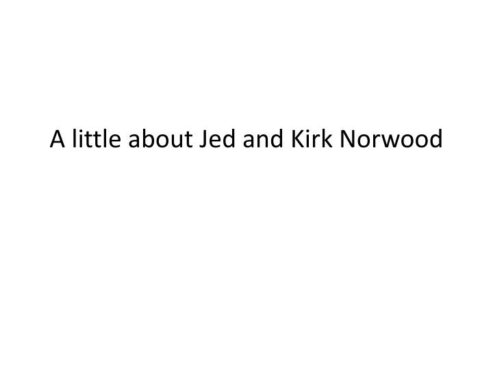 a little about jed and kirk norwood n.