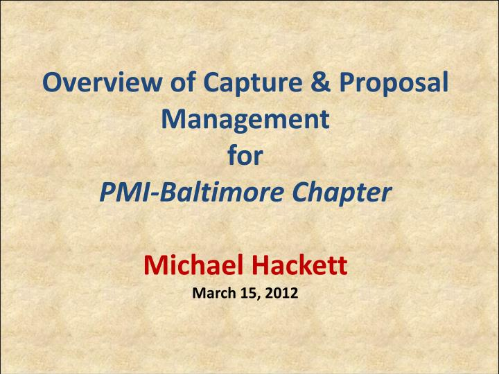 overview of capture proposal management for pmi baltimore chapter michael hackett march 15 2012