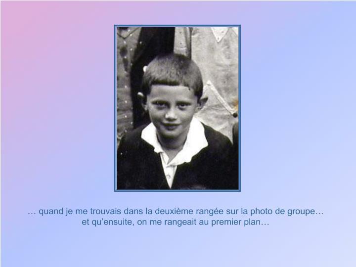 … quand je me trouvais dans la deuxième rangée sur la photo de groupe…