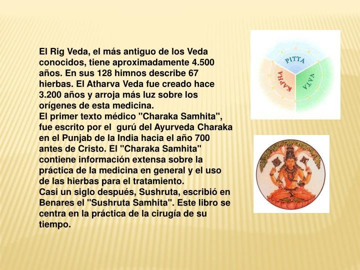El Rig Veda, el más antiguo de los Veda conocidos, tiene aproximadamente 4.500 años. En sus 128 himnos describe 67 hierbas. El Atharva Veda fue creado hace 3.200 años y arroja más luz sobre los orígenes de esta medicina.