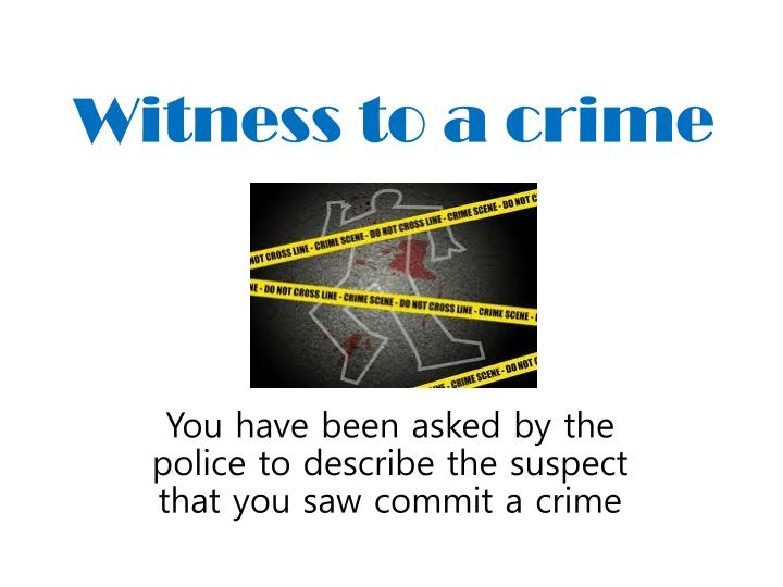 were a witness to a crime or accident If a particular person leaves the scene of an accident, it is common for the following process to be commenced first, law enforcement agents arrive on the scene and may conduct an investigation if there were any witnesses, law enforcement officers may ask them questions about what they observed.