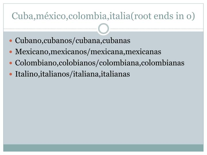 Cuba,méxico,colombia,italia(root ends in o)