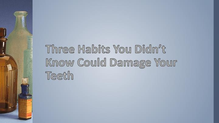 three habits you didn t know could damage your teeth n.