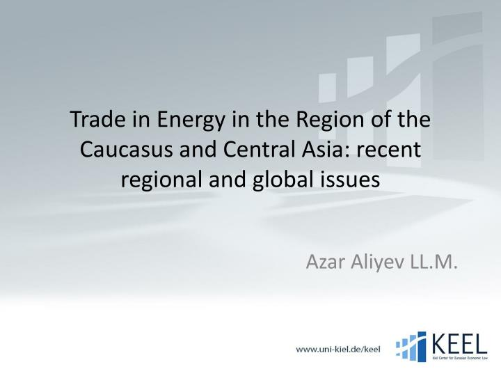 trade in energy in the region of the caucasus and central asia recent regional and global issues n.