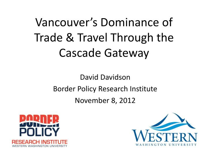 Vancouver s dominance of trade travel through the cascade gateway