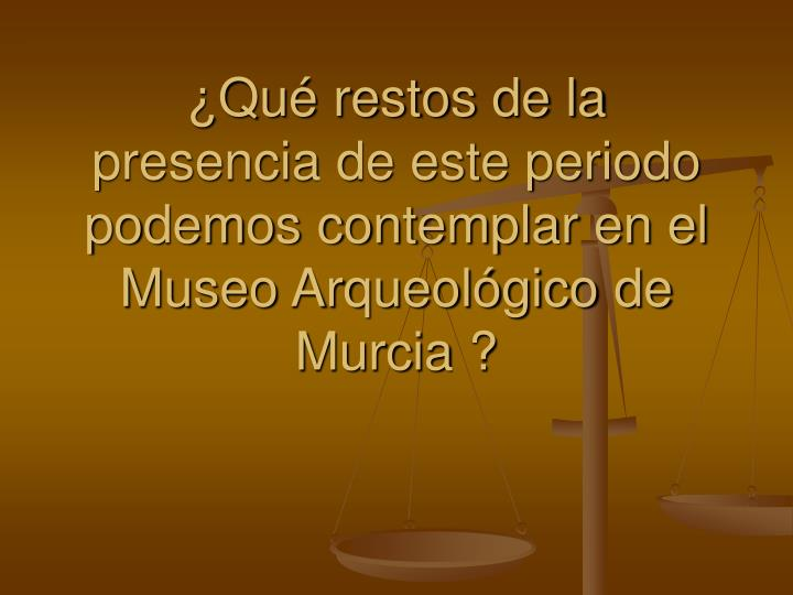 ¿Qué restos de la presencia de este periodo podemos contemplar en el Museo Arqueológico de Murcia ?