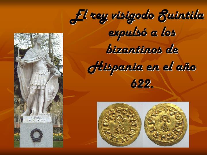 El rey visigodo Suintila expulsó a los bizantinos de Hispania en el año 622.