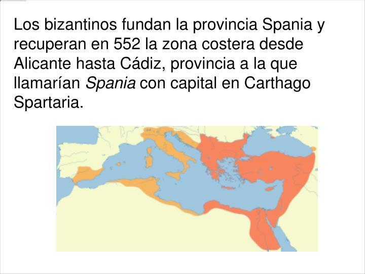 Los bizantinos fundan la provincia Spania y  recuperan en552la zona costera desde AlicantehastaCádiz, provincia a la que llamarían
