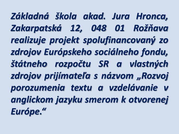 """Základná škola akad. Jura Hronca, Zakarpatská 12, 048 01 Rožňava realizuje projekt spolufinancovaný zo zdrojov Európskeho sociálneho fondu, štátneho rozpočtu SR a vlastných zdrojov prijímateľa s názvom """"Rozvoj porozumenia textu a vzdelávanie v anglickom jazyku smerom k otvorenej Európe."""""""