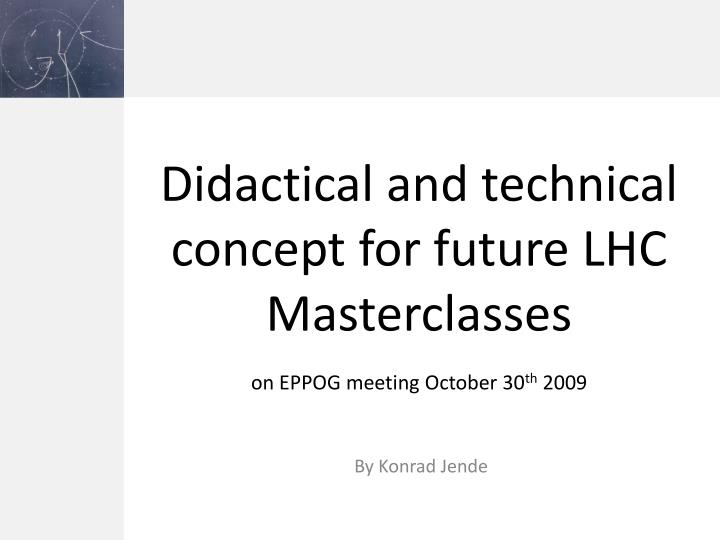 didactical and technical concept for future lhc masterclasses on eppog meeting october 30 th 2009 n.