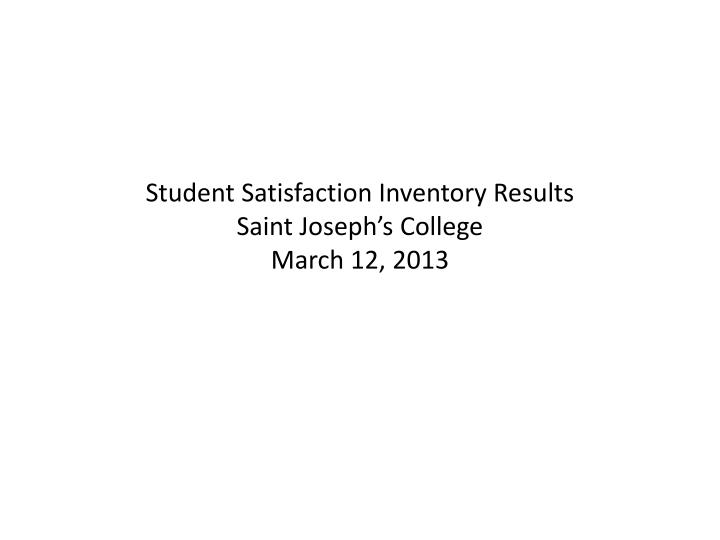 student satisfaction inventory results saint joseph s college march 12 2013 n.