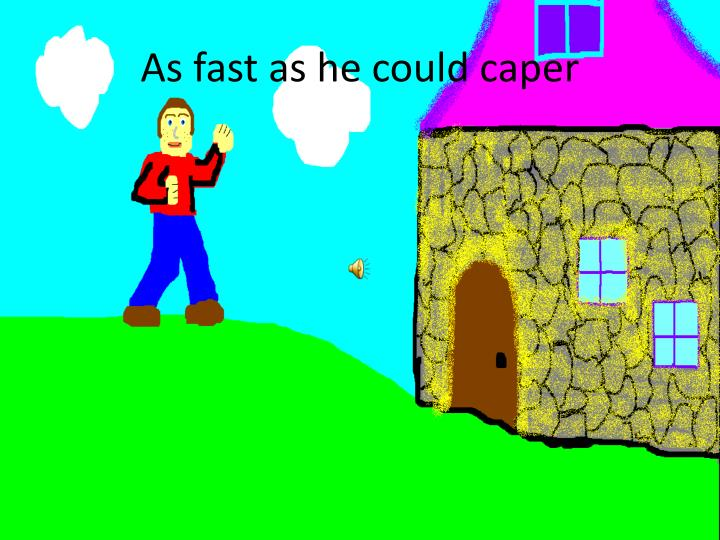 As fast as he could caper