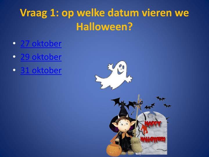 Vraag 1 op welke datum vieren we halloween