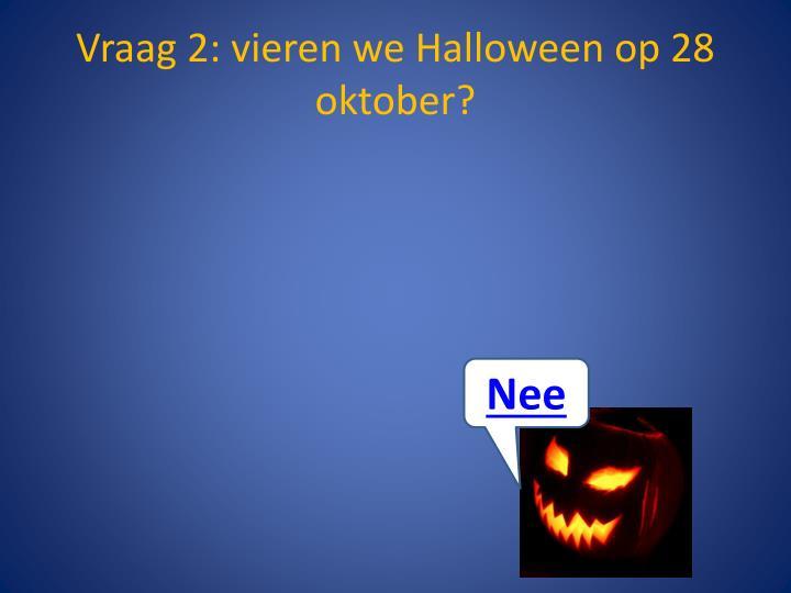 Vraag 2: vieren we Halloween op 28 oktober?