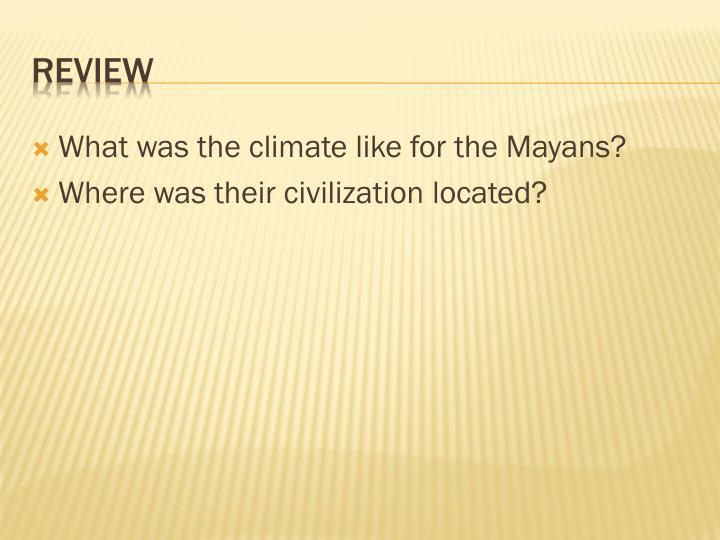 What was the climate like for the Mayans?