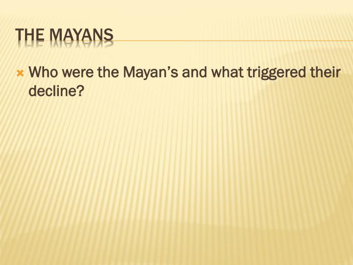 Who were the Mayan's and what triggered their decline?
