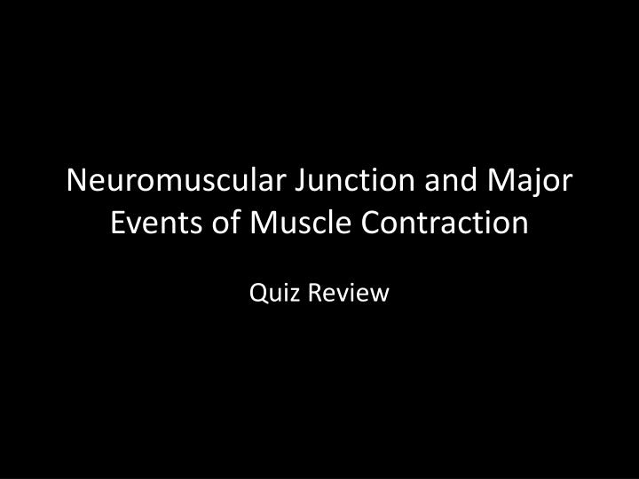 neuromuscular junction and major events of muscle contraction n.