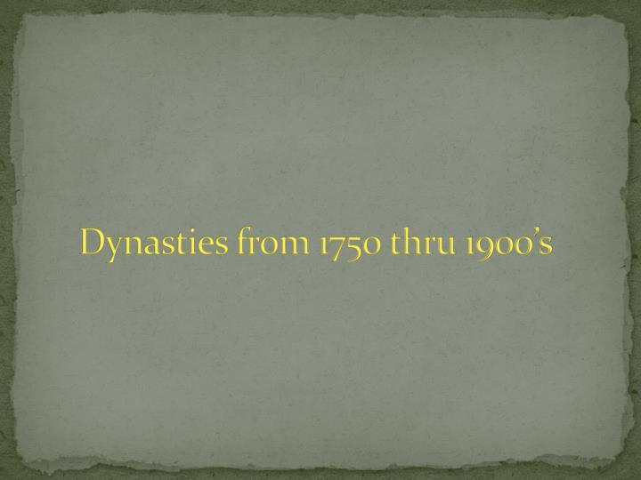 Dynasties from 1750 thru 1900's