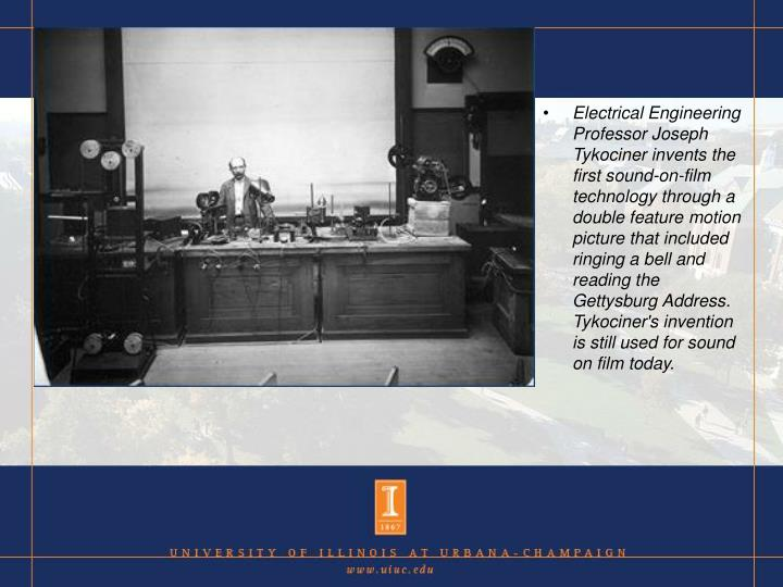Electrical Engineering Professor Joseph Tykociner invents the first sound-on-film technology through a double feature motion picture that included ringing a bell and reading the Gettysburg Address. Tykociner's invention is still used for sound on film today.