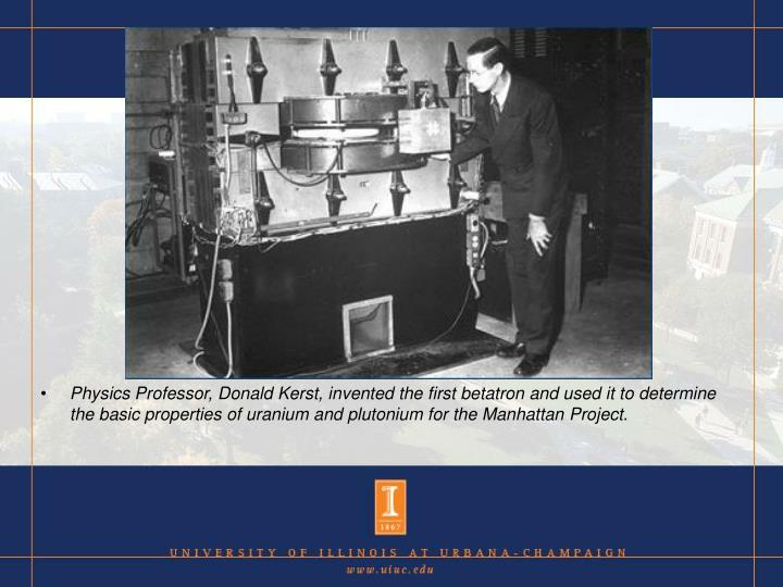Physics Professor, Donald Kerst, invented the first betatron and used it to determine the basic properties of uranium and plutonium for the Manhattan Project.