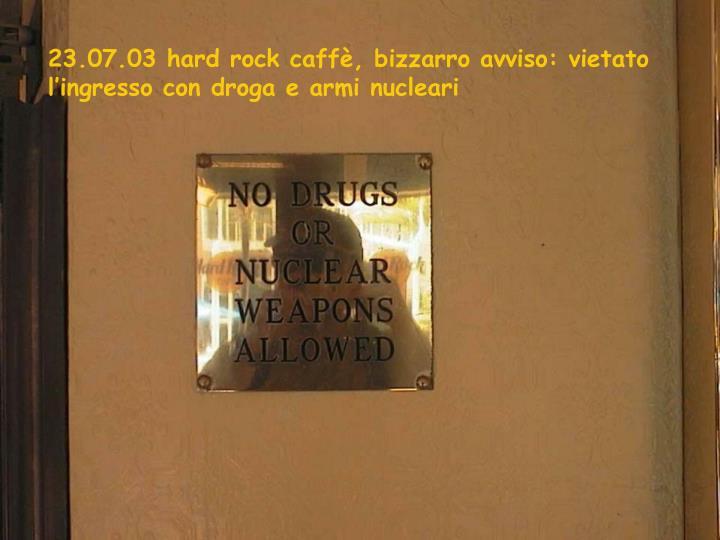 23.07.03 hard rock caffè, bizzarro avviso: vietato l'ingresso con droga e armi nucleari
