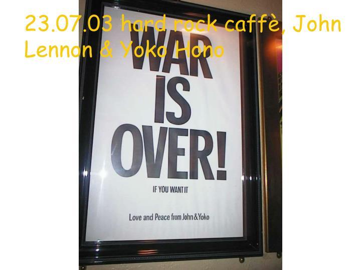 23.07.03 hard rock caffè, John Lennon & Yoko Hono