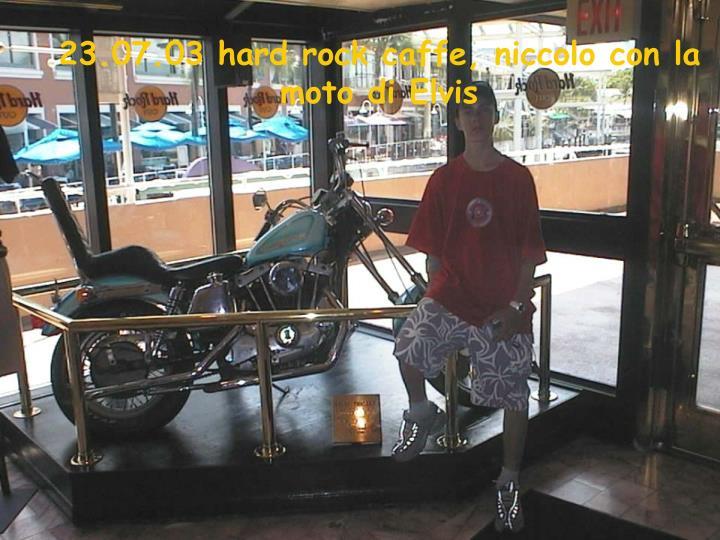 23.07.03 hard rock caffe, niccolo con la moto di Elvis