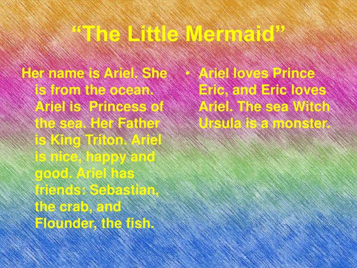 Her name is Ariel. She is from the ocean. Ariel is  Princess of the sea. Her Father is King Triton. Ariel is nice, happy and good. Ariel has friends: Sebastian, the crab, and Flounder, the fish.
