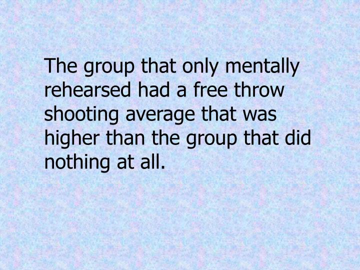 The group that only mentally rehearsed had a free throw shooting average that was higher than the group that did nothing at all.