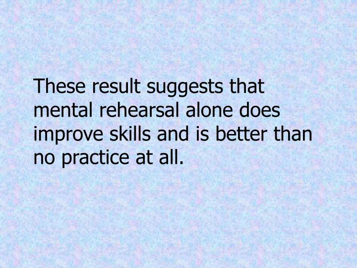 These result suggests that mental rehearsal alone does improve skills and is better than no practice at all.