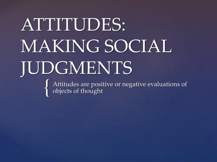 a personal opinion on judgmental attitudes of the society In theory, the judging (j) personality characteristic has nothing to do with being judgmental complicating the situation further, we all bring unrecognized beliefs, assumptions and attitudes to our social interactions that others may detect even though we ourselves remain unaware of their presence.