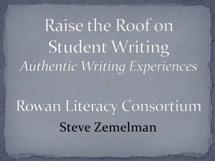 raise the roof on student writing authentic writing experiences rowan literacy consortium n.