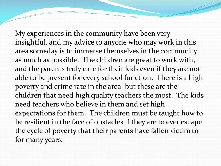 My experiences in the community have been very insightful, and my advice to anyone who may work in this area someday is to immerse themselves in the community as much as possible.  The children are great to work with, and the parents truly care for their kids even if they are not able to be present for every school function.  There is a high poverty and crime rate in the area, but these are the children that need high quality teachers the most.  The kids need teachers who believe in them and set high expectations for them.  The children must be taught how to be resilient in the face of obstacles if they are to ever escape the cycle of poverty that their parents have fallen victim to for many years.