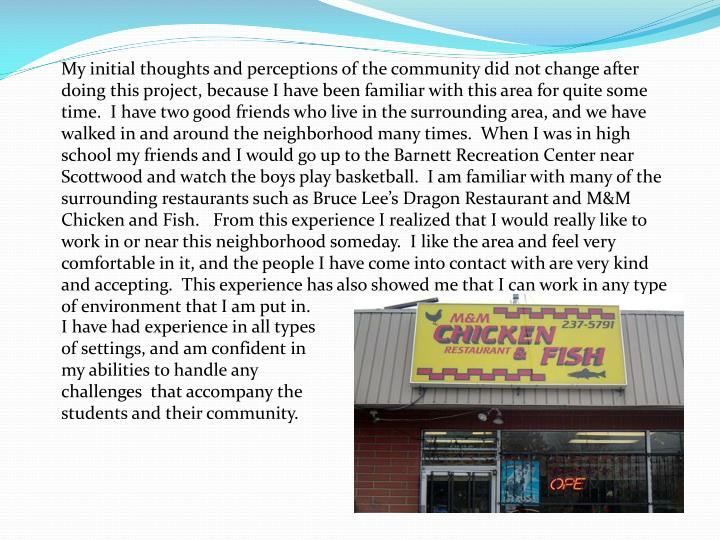My initial thoughts and perceptions of the community did not change after doing this project, because I have been familiar with this area for quite some time.  I have two good friends who live in the surrounding area, and we have walked in and around the neighborhood many times.  When I was in high school my friends and I would go up to the Barnett Recreation Center near Scottwood and watch the boys play basketball.  I am familiar with many of the surrounding restaurants such as Bruce Lee's Dragon Restaurant and M&M Chicken and Fish.   From this experience I realized that I would really like to work in or near this neighborhood someday.  I like the area and feel very comfortable in it, and the people I have come into contact with are very kind and accepting.  This experience has also showed me that I can work in any type of environment that I am put in.