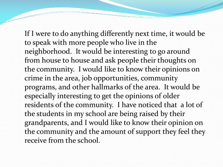 If I were to do anything differently next time, it would be to speak with more people who live in the neighborhood.  It would be interesting to go around from house to house and ask people their thoughts on the community.  I would like to know their opinions on crime in the area, job opportunities, community programs, and other hallmarks of the area.  It would be especially interesting to get the opinions of older residents of the community.  I have noticed that  a lot of the students in my school are being raised by their grandparents, and I would like to know their opinion on the community and the amount of support they feel they receive from the school.