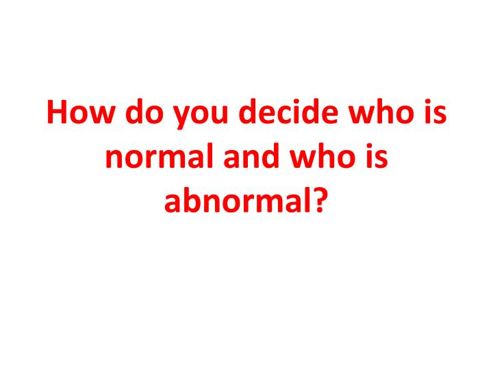 How do you decide who is normal and who is abnormal?