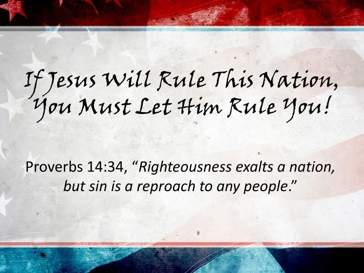 If Jesus Will Rule This Nation, You Must Let Him Rule You!