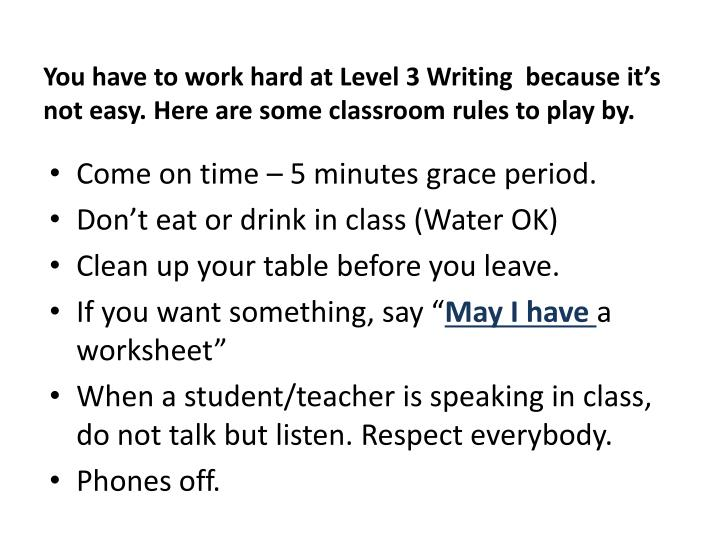 You have to work hard at Level 3 Writing  because it's not easy. Here are some classroom rules to ...