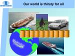 our world is thirsty for oil
