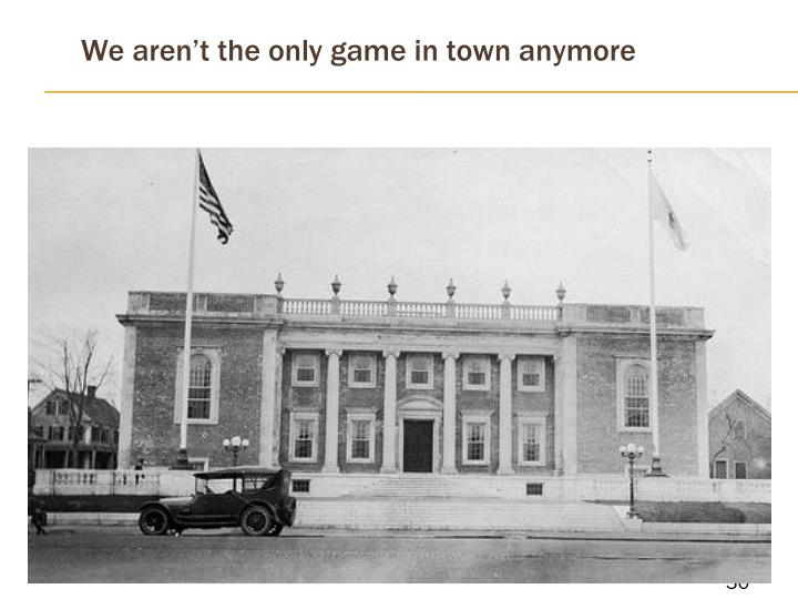 We aren't the only game in town anymore