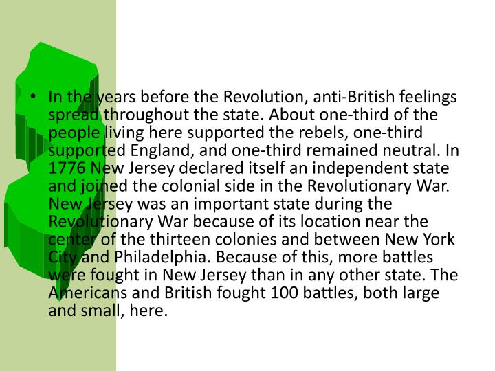 In the years before the Revolution, anti-British feelings spread throughout the state. About one-third of the people living here supported the rebels, one-third supported England, and one-third remained neutral. In 1776 New Jersey declared itself an independent state and joined the colonial side in the Revolutionary War. New Jersey was an important state during the Revolutionary War because of its location near the center of the thirteen colonies and between New York City and Philadelphia. Because of this, more battles were fought in New Jersey than in any other state. The Americans and British fought 100 battles, both large and small, here.
